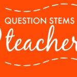 Question Stems for Teachers