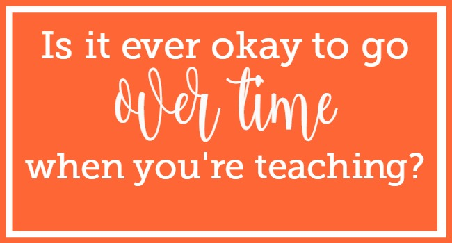 Is it ever okay to go over time when you're teaching?